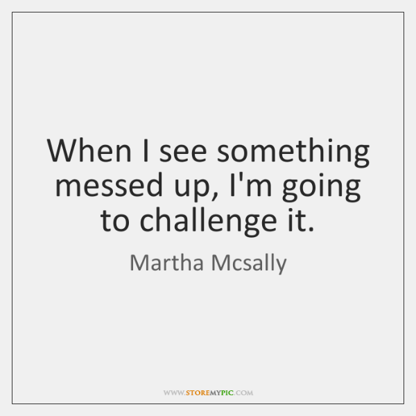 When I see something messed up, I'm going to challenge it.