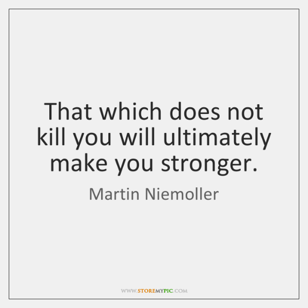 That which does not kill you will ultimately make you stronger.
