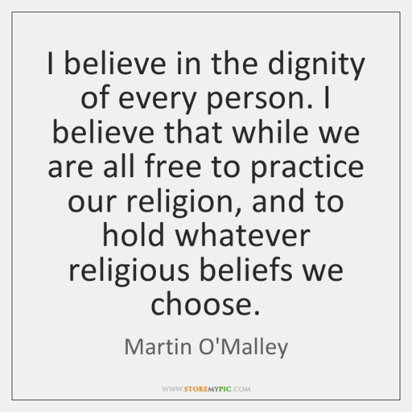 I believe in the dignity of every person. I believe that while ...