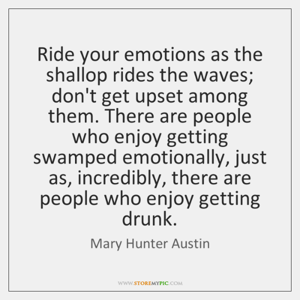 Ride your emotions as the shallop rides the waves; don't get upset ...