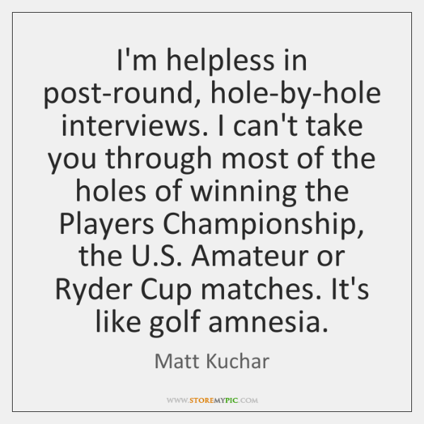 I'm helpless in post-round, hole-by-hole interviews. I can't take you through most ...