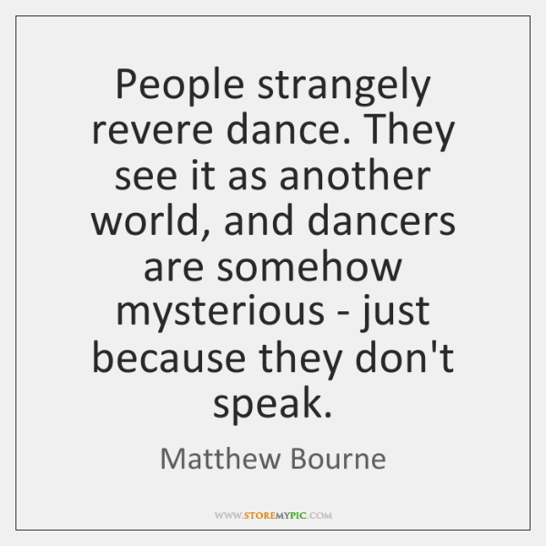 People strangely revere dance. They see it as another world, and dancers ...