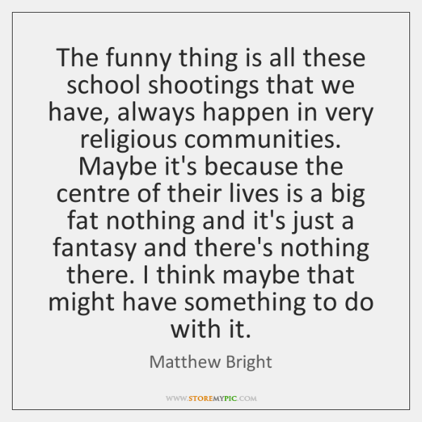 The funny thing is all these school shootings that we have, always ...