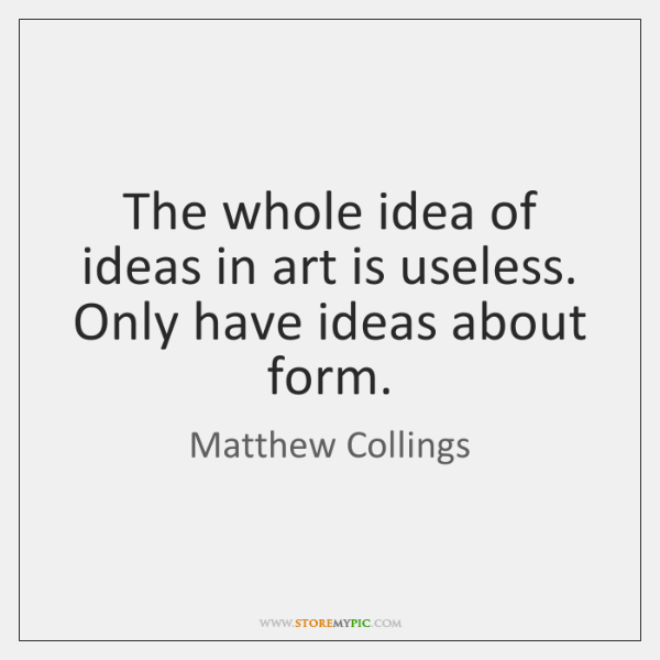 The whole idea of ideas in art is useless. Only have ideas ...