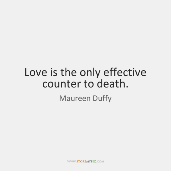 Love is the only effective counter to death.