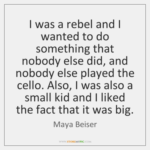 I was a rebel and I wanted to do something that nobody ...