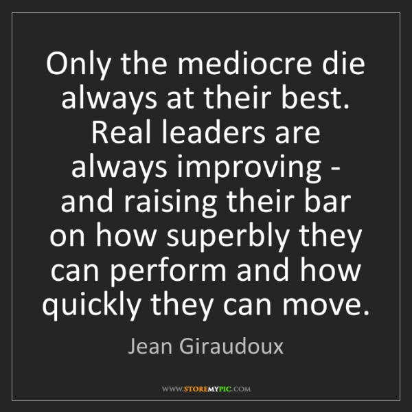 Jean Giraudoux: Only the mediocre die always at their best. Real leaders...