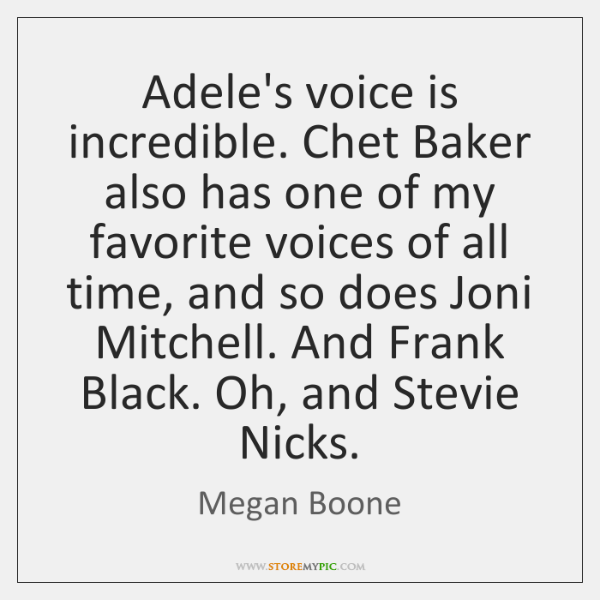 Adele's voice is incredible. Chet Baker also has one of my favorite ...