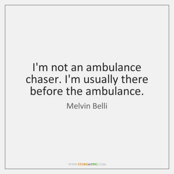 I'm not an ambulance chaser. I'm usually there before the ambulance.