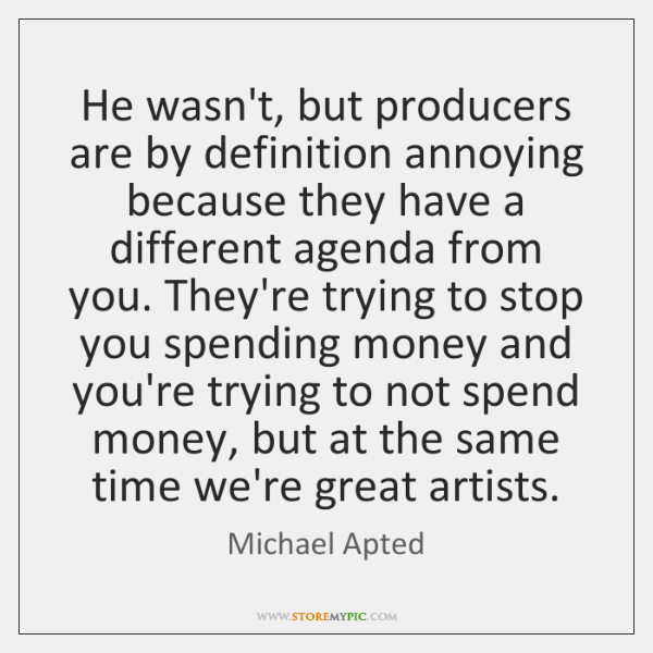 He wasn't, but producers are by definition annoying because they have a ...