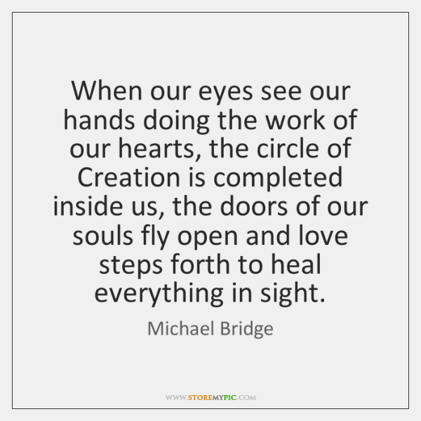 When our eyes see our hands doing the work of our hearts, ...