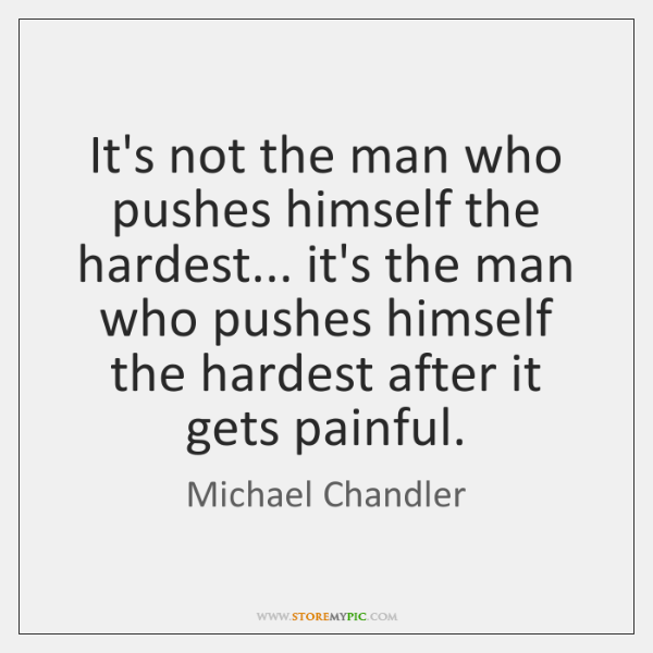 It's not the man who pushes himself the hardest... it's the man ...