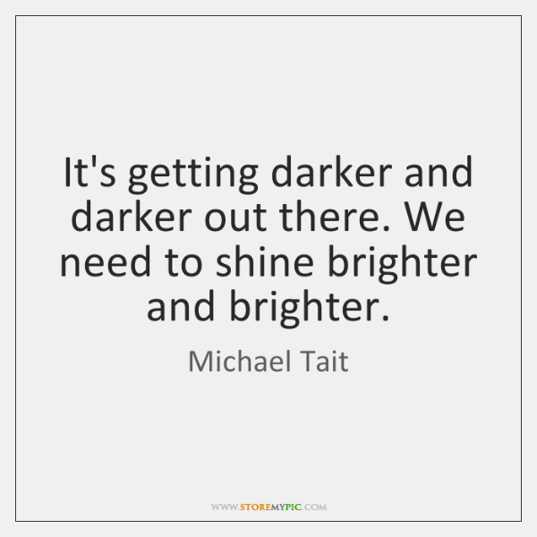 It's getting darker and darker out there. We need to shine brighter ...
