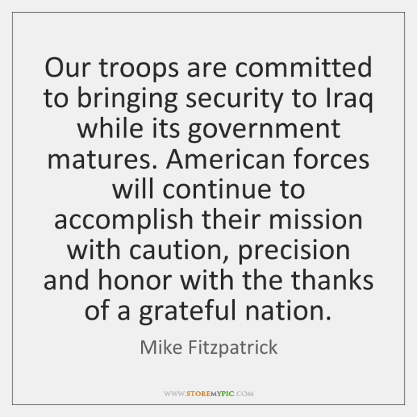 Our troops are committed to bringing security to Iraq while its government ...