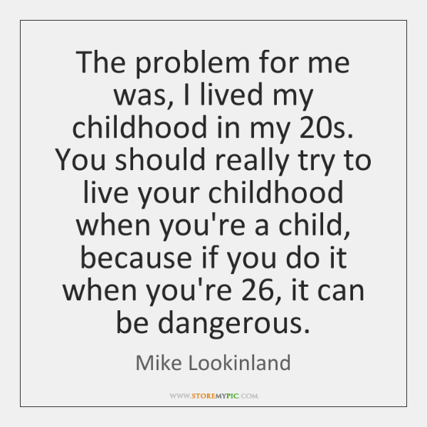 The problem for me was, I lived my childhood in my 20s. ...