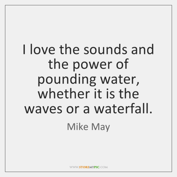I love the sounds and the power of pounding water, whether it ...