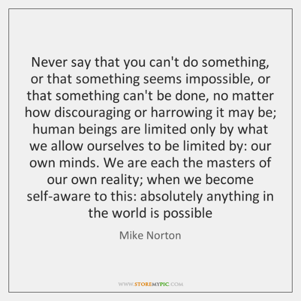 Never say that you can't do something, or that something seems impossible, ...