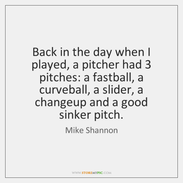 Back in the day when I played, a pitcher had 3 pitches: a ...