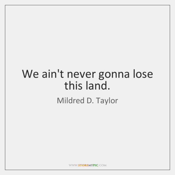 We ain't never gonna lose this land.