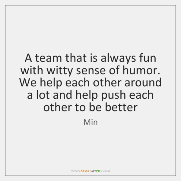 A team that is always fun with witty sense of humor. We ...