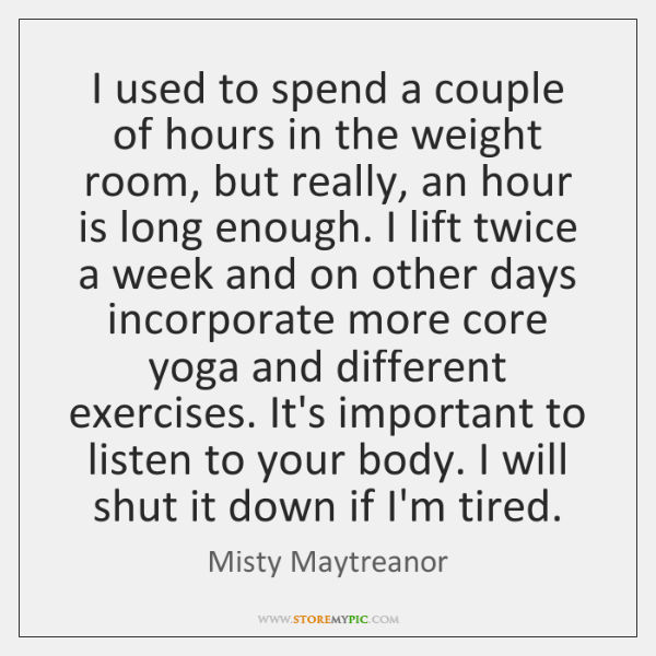 I used to spend a couple of hours in the weight room, ...
