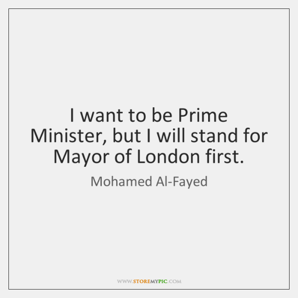 I want to be Prime Minister, but I will stand for Mayor ...