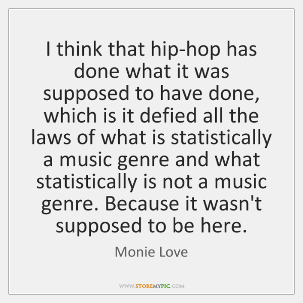 I think that hip-hop has done what it was supposed to have ...