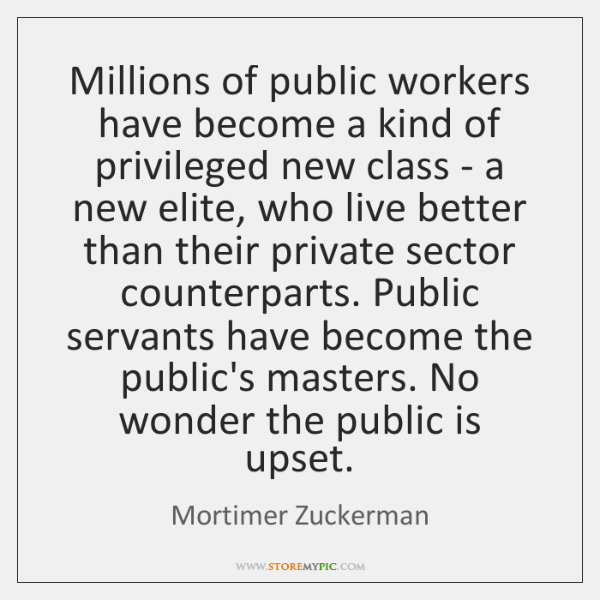 Millions of public workers have become a kind of privileged new class ...