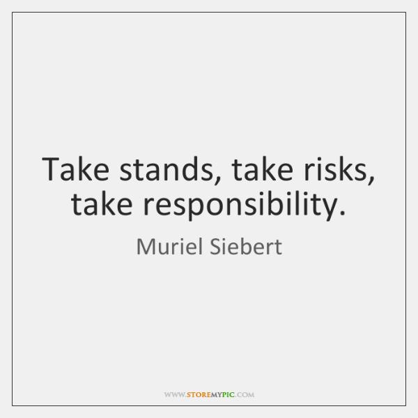 Take stands, take risks, take responsibility.