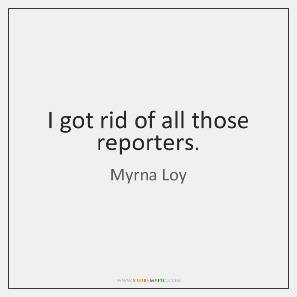 I got rid of all those reporters.
