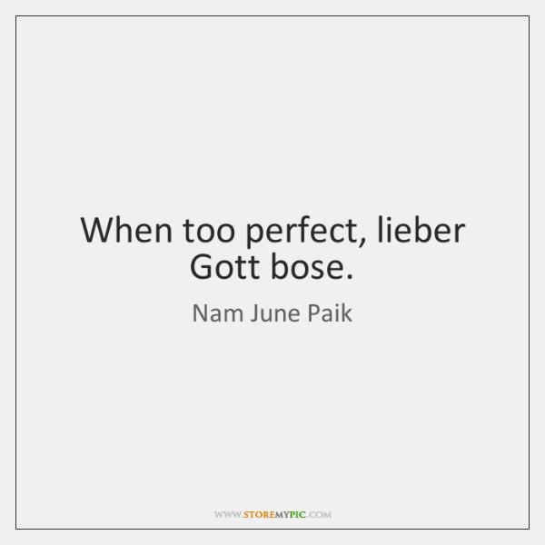 When too perfect, lieber Gott bose.