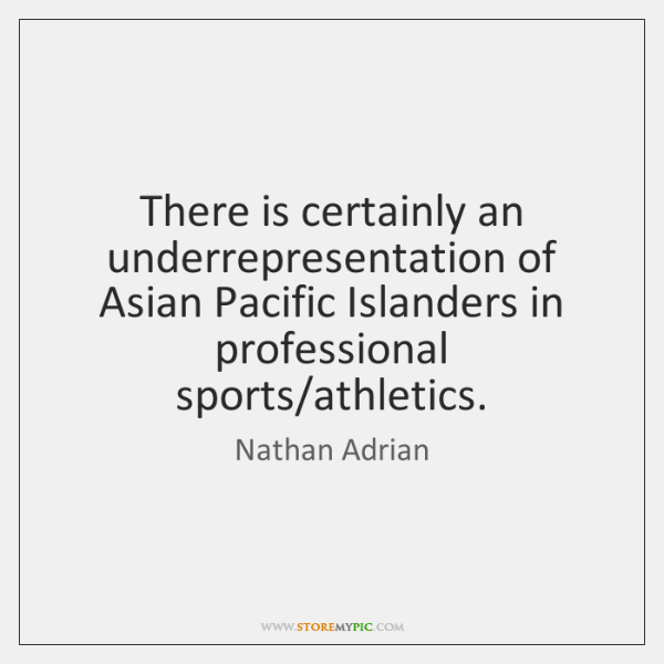 There is certainly an underrepresentation of Asian Pacific Islanders in professional sports/...