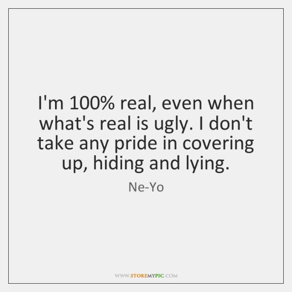 I'm 100% real, even when what's real is ugly. I don't take any ...