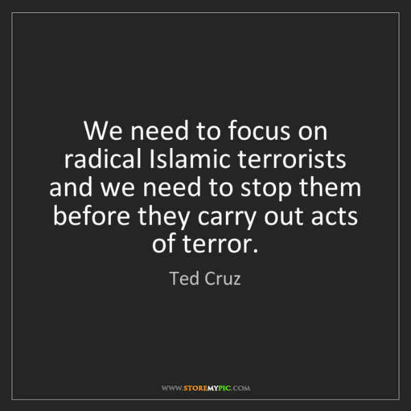 Ted Cruz: We need to focus on radical Islamic terrorists and we...