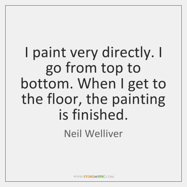I paint very directly. I go from top to bottom. When I ...