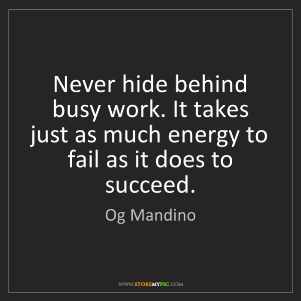 Og Mandino: Never hide behind busy work. It takes just as much energy...