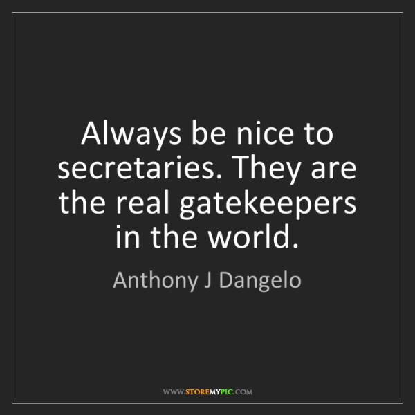 Anthony J Dangelo: Always be nice to secretaries. They are the real gatekeepers...