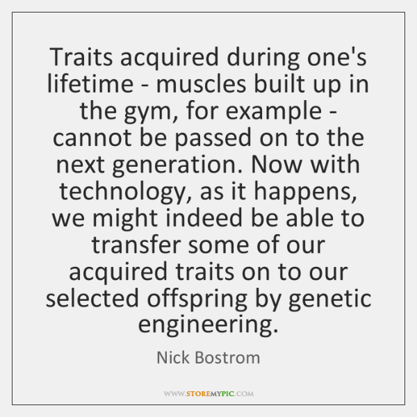 Traits acquired during one's lifetime - muscles built up in the gym, ...