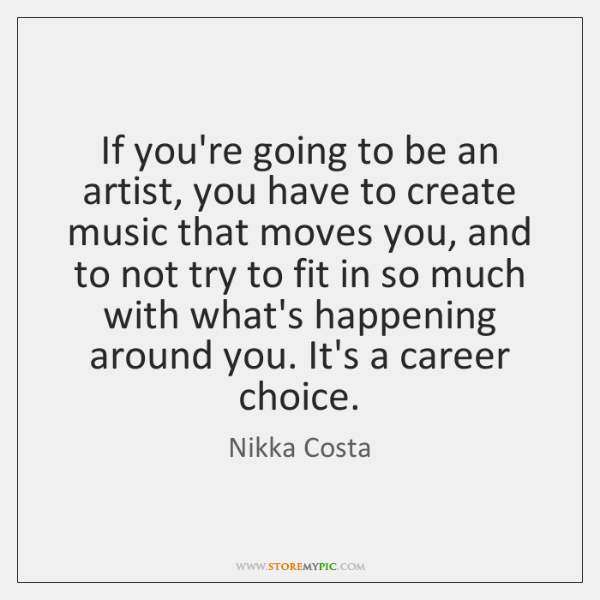 If you're going to be an artist, you have to create music ...