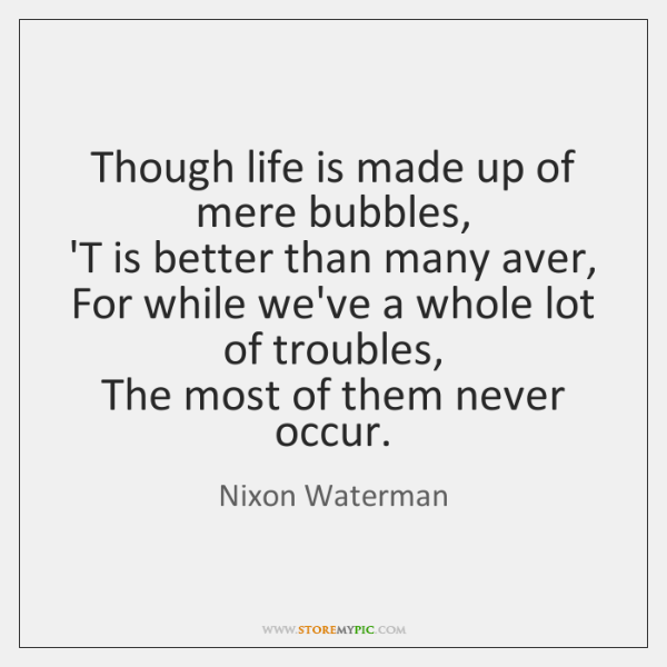Though life is made up of mere bubbles,   'T is better than ...