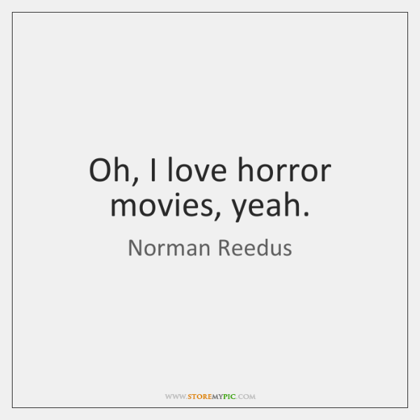 Oh, I love horror movies, yeah.