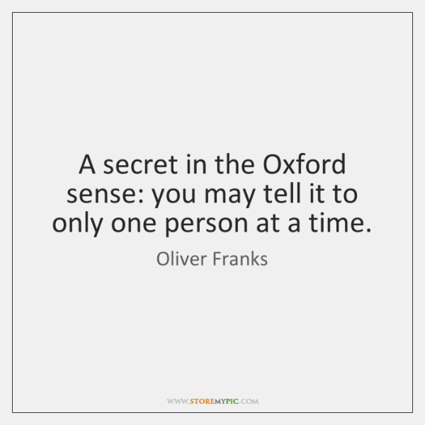 A secret in the Oxford sense: you may tell it to only ...