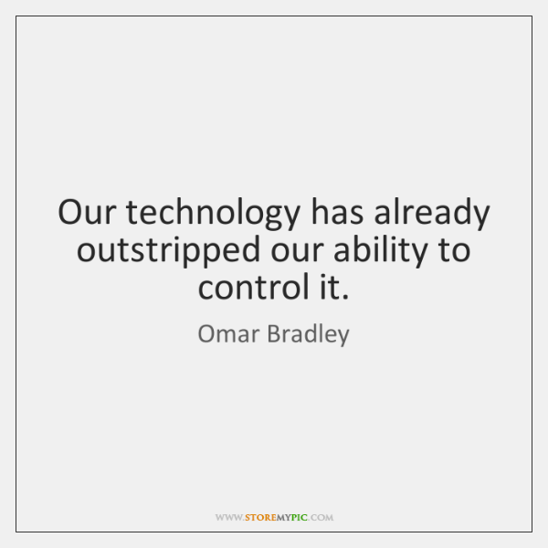 Our technology has already outstripped our ability to control it.