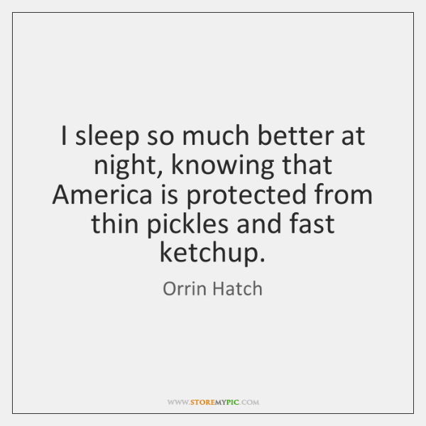 I sleep so much better at night, knowing that America is protected ...