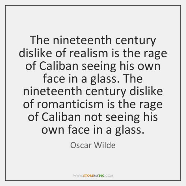 The nineteenth century dislike of realism is the rage of Caliban seeing ...