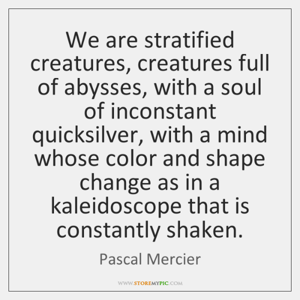 We are stratified creatures, creatures full of abysses, with a soul of ...