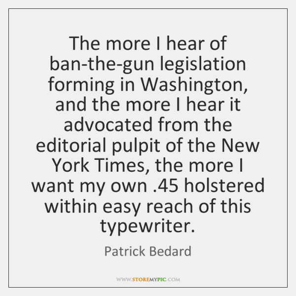 The more I hear of ban-the-gun legislation forming in Washington, and the ...