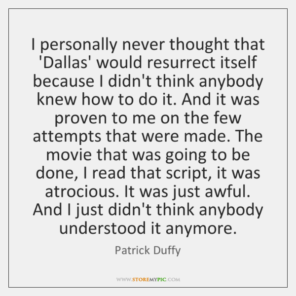 I personally never thought that 'Dallas' would resurrect itself because I didn't ...