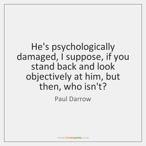 He's psychologically damaged, I suppose, if you stand back and look objectively ...