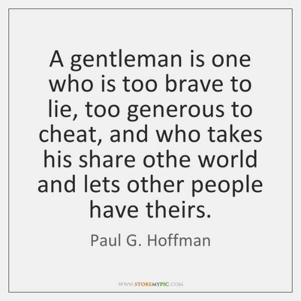 A gentleman is one who is too brave to lie, too generous ...